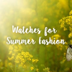 Watches for Upcoming Summer Fashion